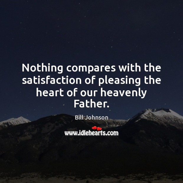 Image, Nothing compares with the satisfaction of pleasing the heart of our heavenly Father.