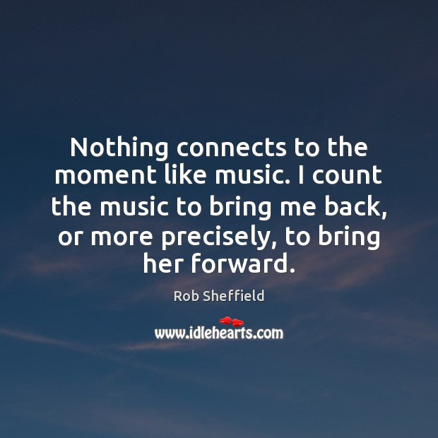 Nothing connects to the moment like music. I count the music to Rob Sheffield Picture Quote