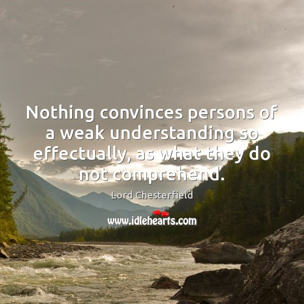 Nothing convinces persons of a weak understanding so effectually, as what they Lord Chesterfield Picture Quote