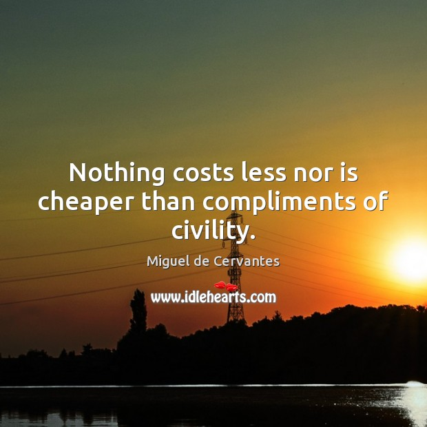 Nothing costs less nor is cheaper than compliments of civility. Miguel de Cervantes Picture Quote