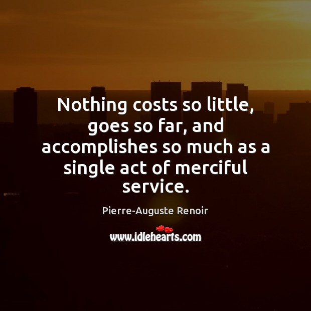 Nothing costs so little, goes so far, and accomplishes so much as Pierre-Auguste Renoir Picture Quote