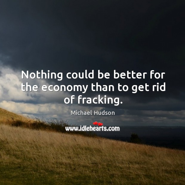 Nothing could be better for the economy than to get rid of fracking. Michael Hudson Picture Quote