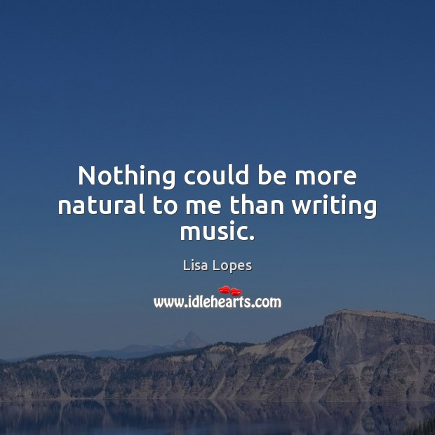 Nothing could be more natural to me than writing music. Image