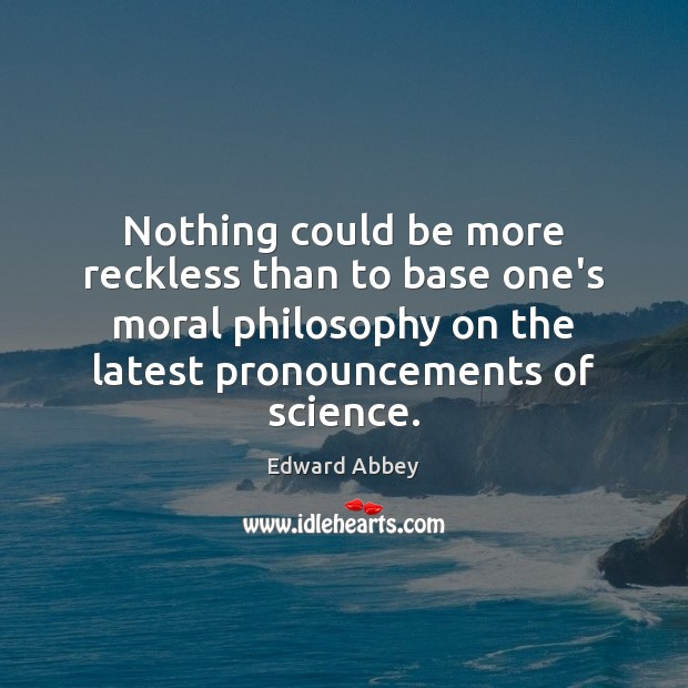 Nothing could be more reckless than to base one's moral philosophy on Edward Abbey Picture Quote
