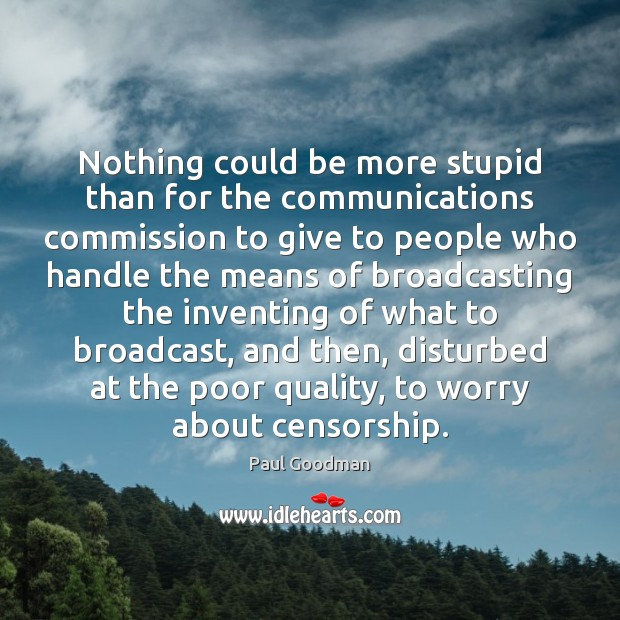 Nothing could be more stupid than for the communications commission to give Paul Goodman Picture Quote