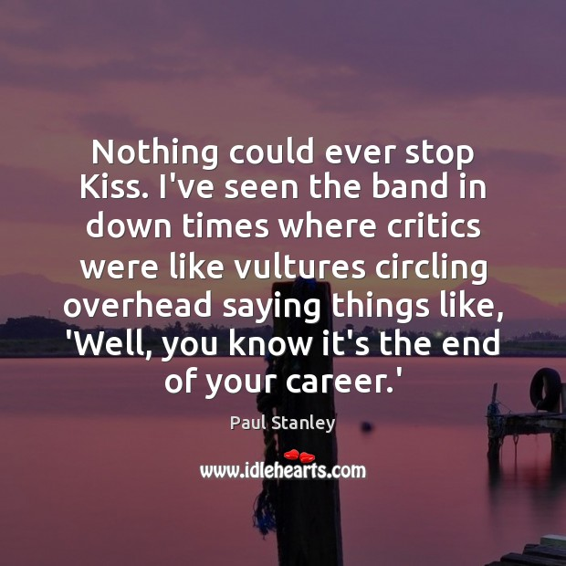 Nothing could ever stop Kiss. I've seen the band in down times Paul Stanley Picture Quote