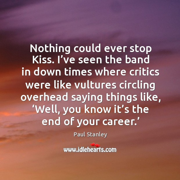 Nothing could ever stop kiss. I've seen the band in down times where critics were like vultures circling Image