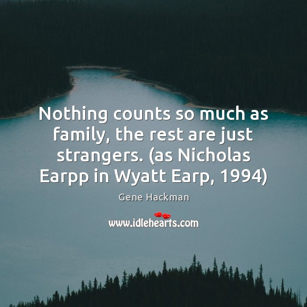 Gene Hackman Picture Quote image saying: Nothing counts so much as family, the rest are just strangers. (as