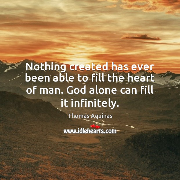 Nothing created has ever been able to fill the heart of man. Image