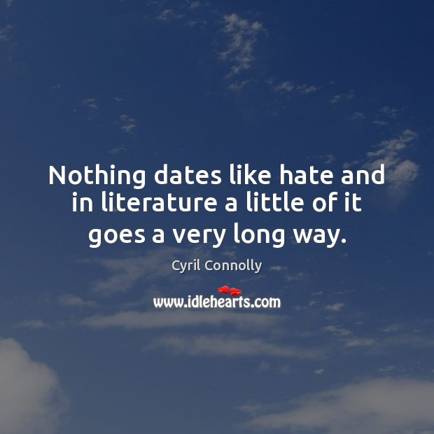 Nothing dates like hate and in literature a little of it goes a very long way. Cyril Connolly Picture Quote
