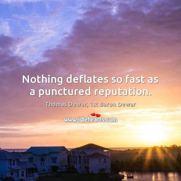 Nothing deflates so fast as a punctured reputation. Thomas Dewar, 1st Baron Dewar Picture Quote