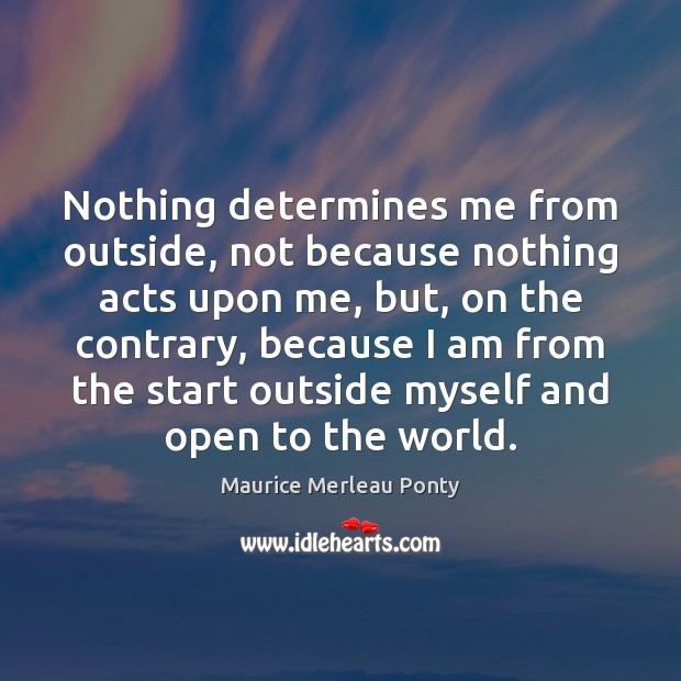 Nothing determines me from outside, not because nothing acts upon me, but, Image