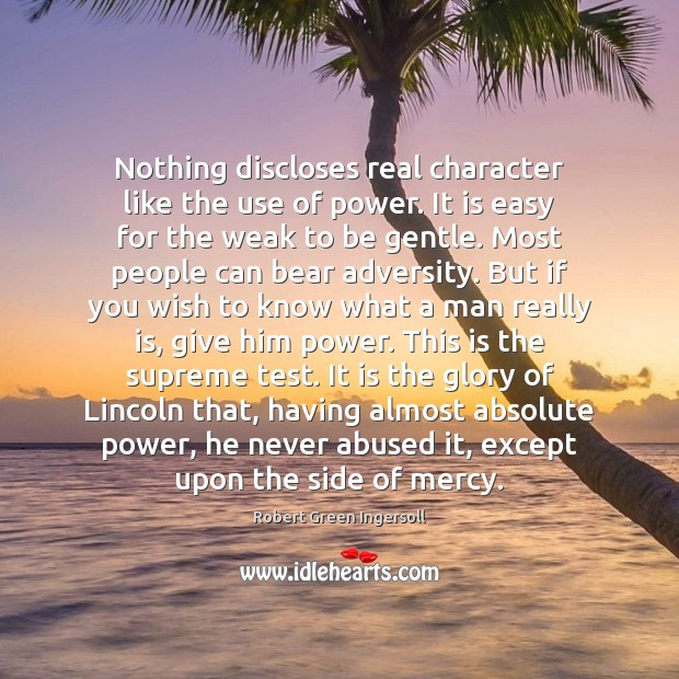 Nothing discloses real character like the use of power. It is easy Robert Green Ingersoll Picture Quote