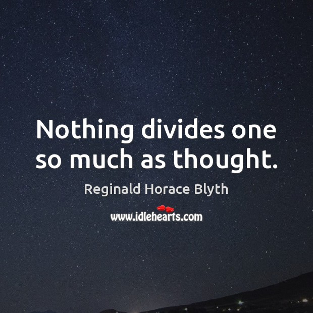 Nothing divides one so much as thought. Image