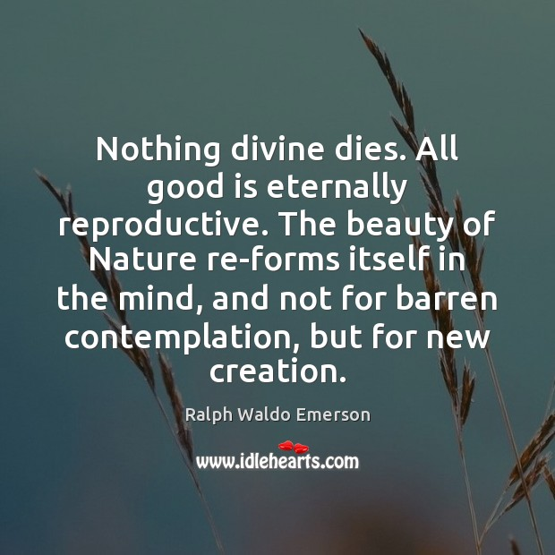 Image, Nothing divine dies. All good is eternally reproductive. The beauty of Nature