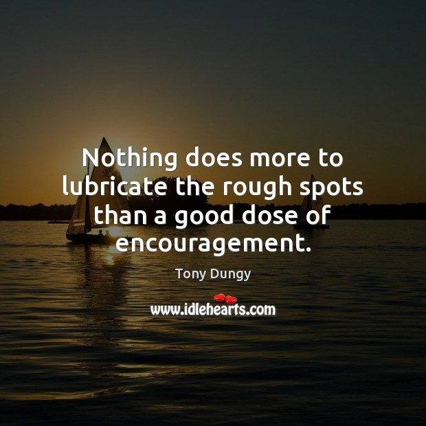 Nothing does more to lubricate the rough spots than a good dose of encouragement. Tony Dungy Picture Quote