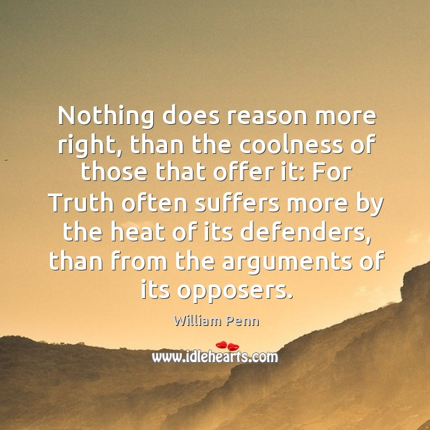 Nothing does reason more right, than the coolness of those that offer it: William Penn Picture Quote