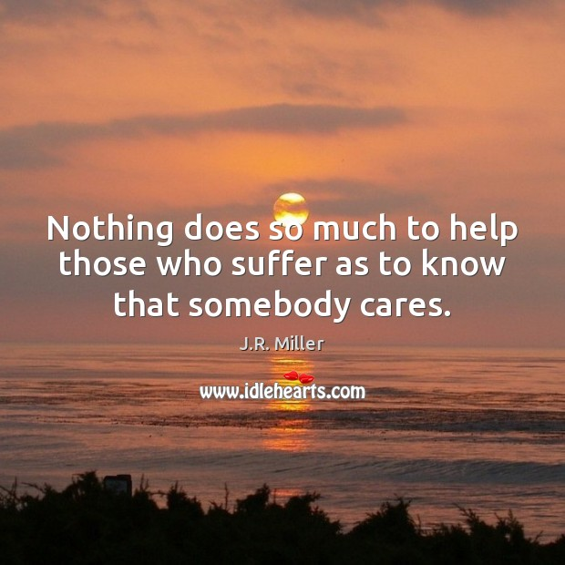 Image, Nothing does so much to help those who suffer as to know that somebody cares.
