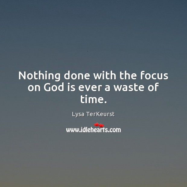 Nothing done with the focus on God is ever a waste of time. Lysa TerKeurst Picture Quote