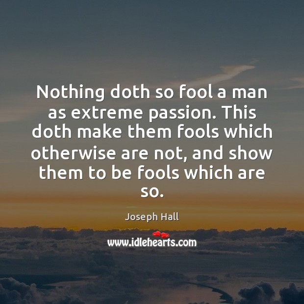 Nothing doth so fool a man as extreme passion. This doth make Joseph Hall Picture Quote