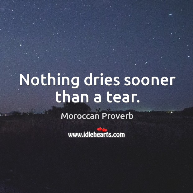 Nothing dries sooner than a tear. Moroccan Proverbs Image