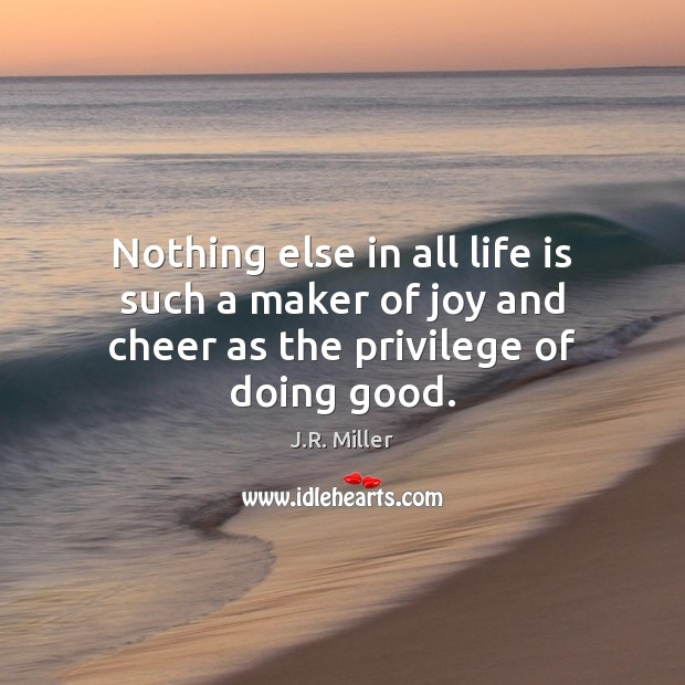 Nothing else in all life is such a maker of joy and cheer as the privilege of doing good. Image
