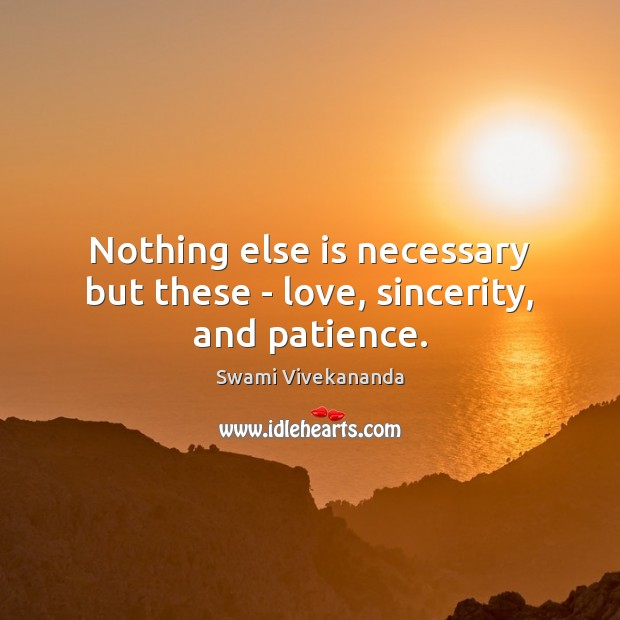 Nothing else is necessary but these – love, sincerity, and patience. Swami Vivekananda Picture Quote