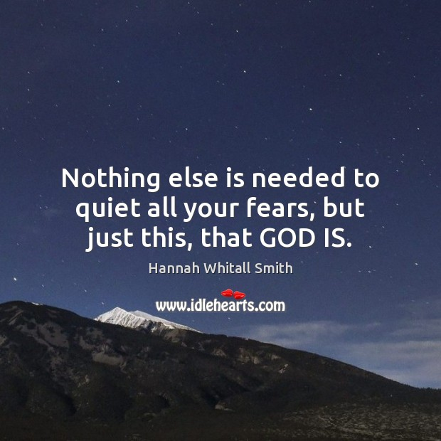 Image, Nothing else is needed to quiet all your fears, but just this, that GOD IS.