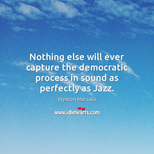 Nothing else will ever capture the democratic process in sound as perfectly as Jazz. Wynton Marsalis Picture Quote