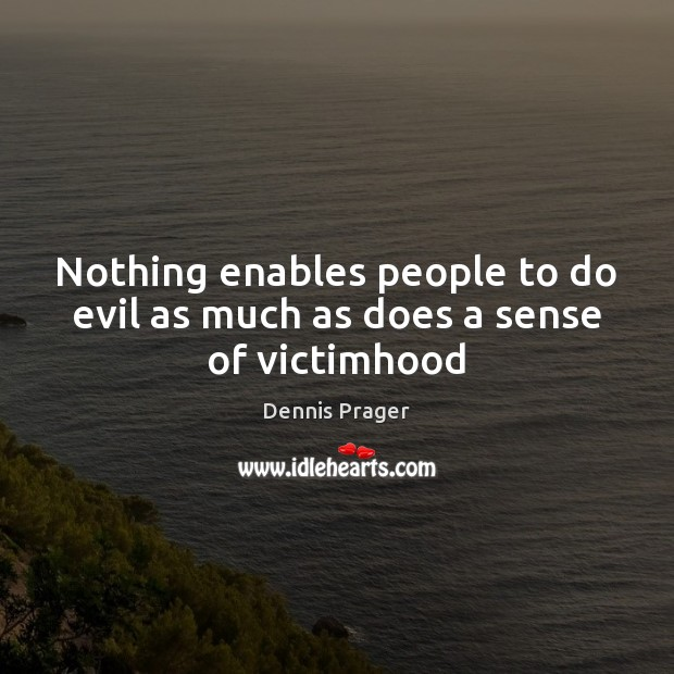 Nothing enables people to do evil as much as does a sense of victimhood Image