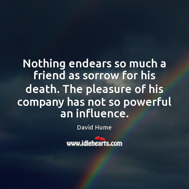Nothing endears so much a friend as sorrow for his death. The David Hume Picture Quote