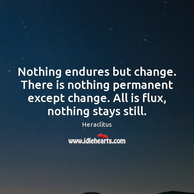 Nothing Endures But Change There Is Nothing Permanent Except Change