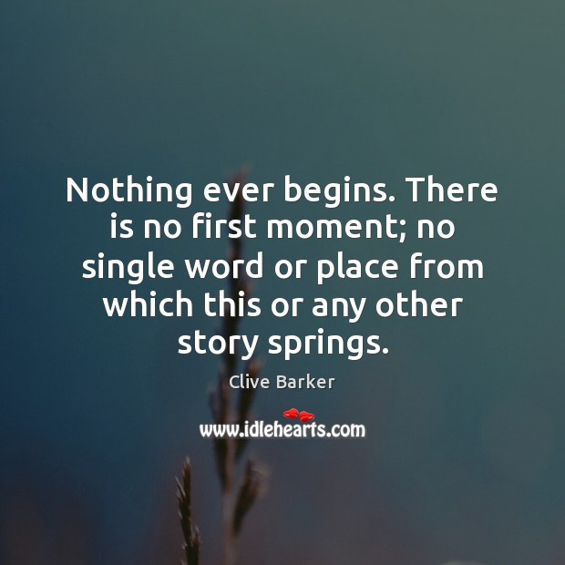 Nothing ever begins. There is no first moment; no single word or Clive Barker Picture Quote