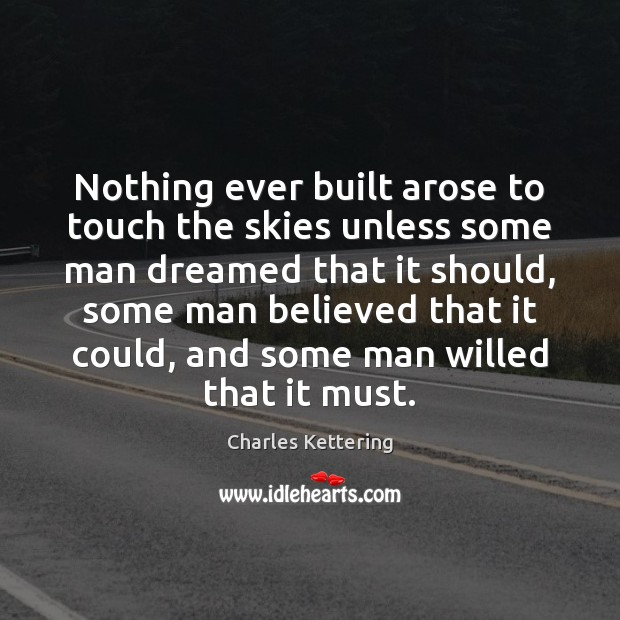 Nothing ever built arose to touch the skies unless some man dreamed Charles Kettering Picture Quote