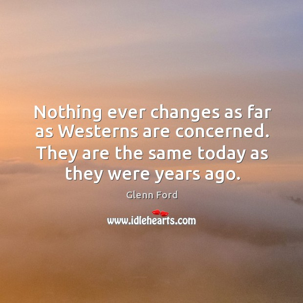 Nothing ever changes as far as westerns are concerned. They are the same today as they were years ago. Glenn Ford Picture Quote