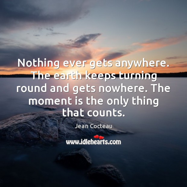 Nothing ever gets anywhere. The earth keeps turning round and gets nowhere. Jean Cocteau Picture Quote