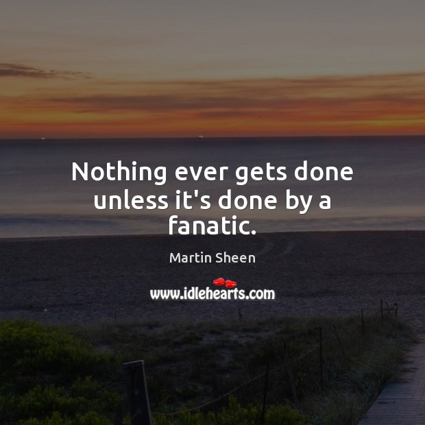 Nothing ever gets done unless it's done by a fanatic. Martin Sheen Picture Quote