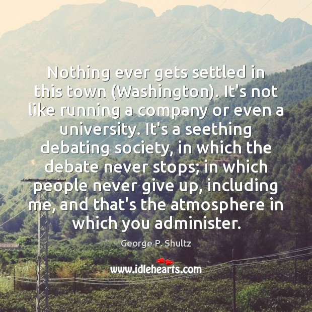 Nothing ever gets settled in this town (Washington). It's not like running Never Give Up Quotes Image