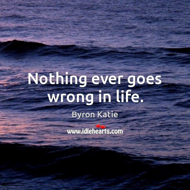 Nothing ever goes wrong in life. Byron Katie Picture Quote