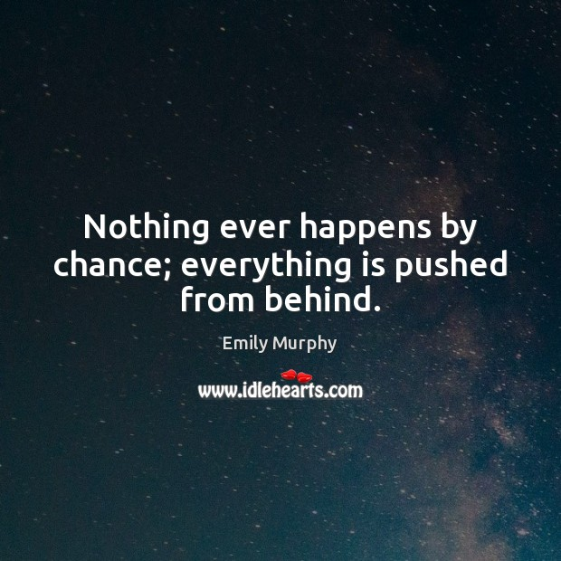Nothing ever happens by chance; everything is pushed from behind. Chance Quotes Image
