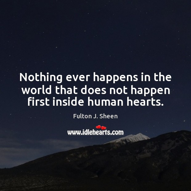 Nothing ever happens in the world that does not happen first inside human hearts. Fulton J. Sheen Picture Quote