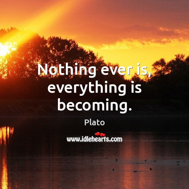 Nothing ever is, everything is becoming. Image