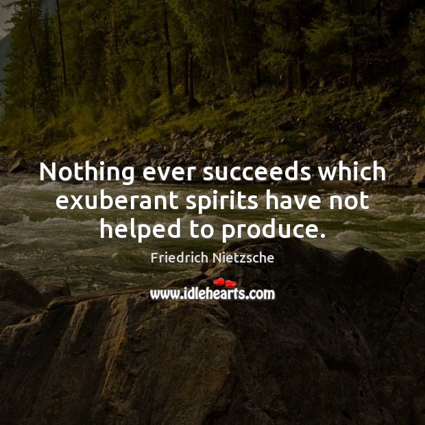 Nothing ever succeeds which exuberant spirits have not helped to produce. Friedrich Nietzsche Picture Quote
