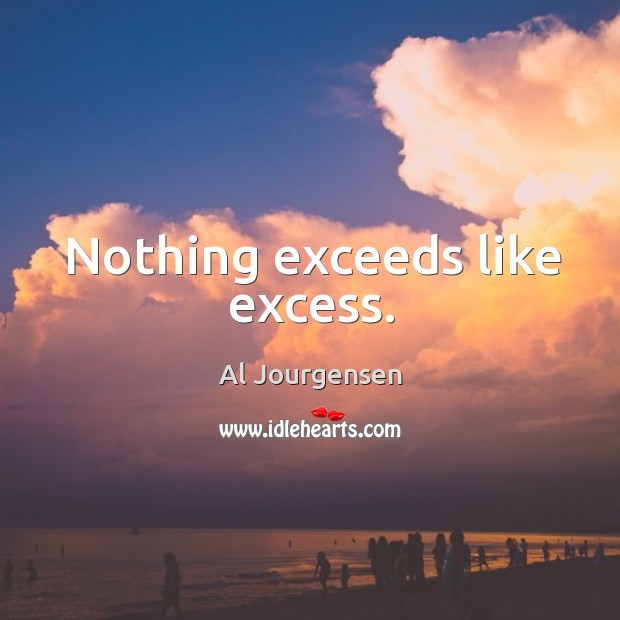 Nothing exceeds like excess. Image