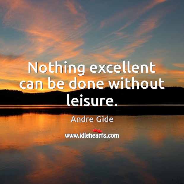 Nothing excellent can be done without leisure. Andre Gide Picture Quote