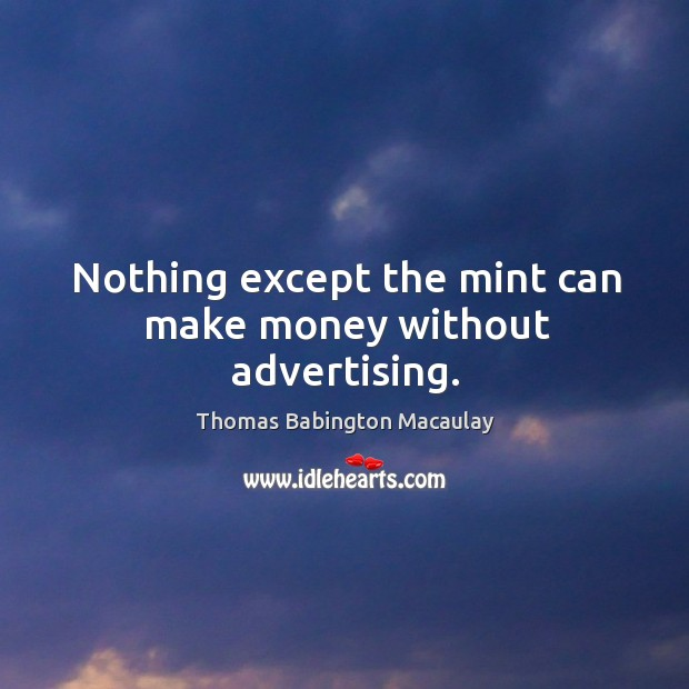Nothing except the mint can make money without advertising. Thomas Babington Macaulay Picture Quote