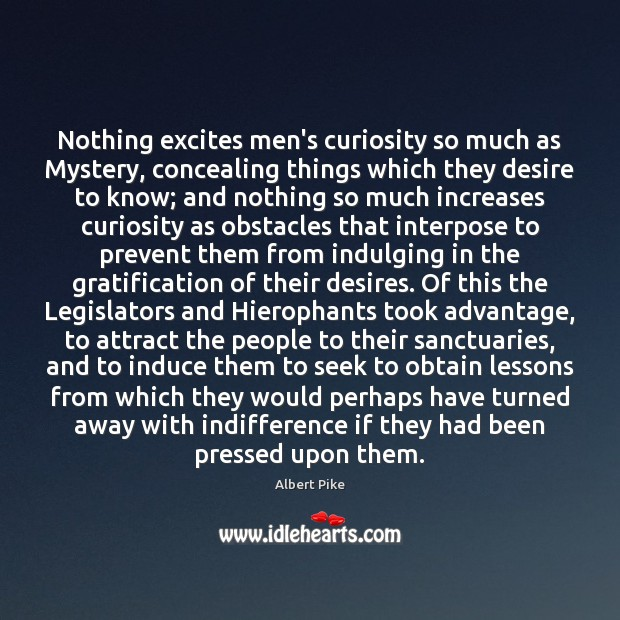 Nothing excites men's curiosity so much as Mystery, concealing things which they Albert Pike Picture Quote