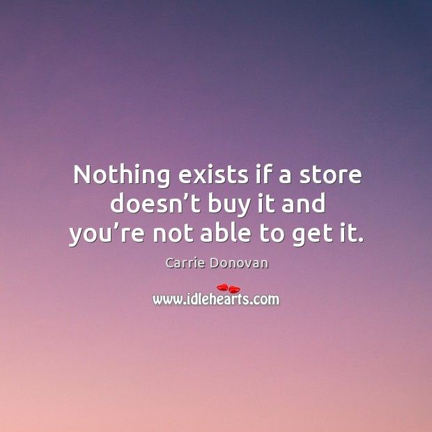 Nothing exists if a store doesn't buy it and you're not able to get it. Carrie Donovan Picture Quote