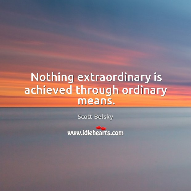 Nothing extraordinary is achieved through ordinary means. Scott Belsky Picture Quote