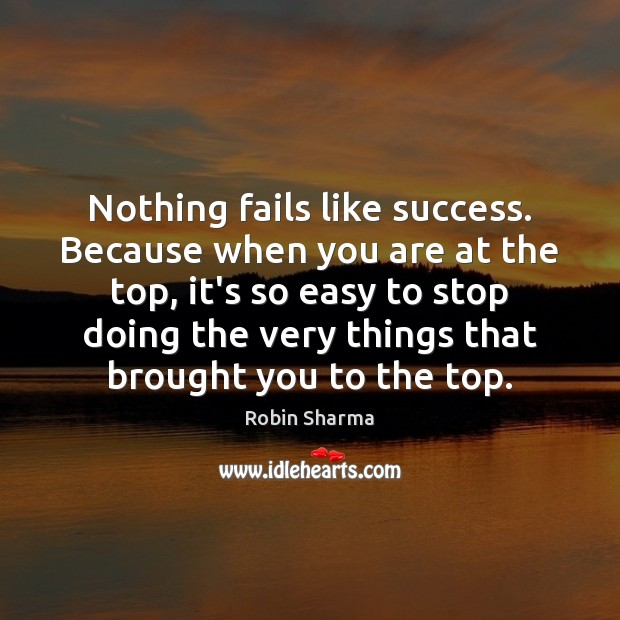 Image, Nothing fails like success. Because when you are at the top, it's